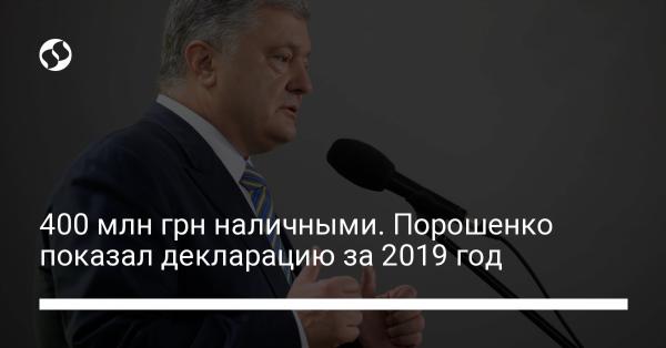 400 млн грн наличными. Порошенко показал декларацию за 2019 год