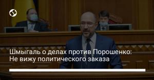 Шмыгаль о делах против Порошенко: Не вижу политического заказа