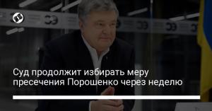 Суд продолжит избирать меру пресечения Порошенко через неделю