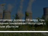 Энергоатом закончил полугодие в чистым убытком в 2,6 млрд грн
