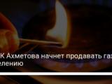 ДТЭК Ахметова начнет продавать газ населению