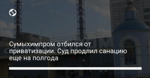 Сумыхимпром отбился от приватизации. Суд продлил санацию еще на полгода