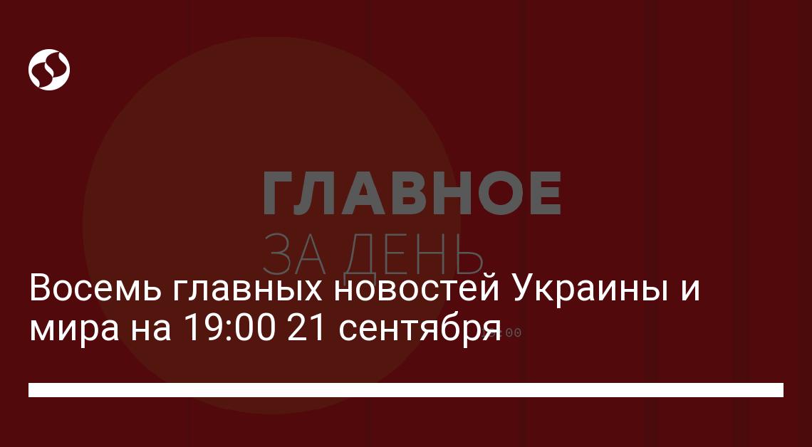 Восемь главных новостей Украины и мира на 19:00 21 сентября