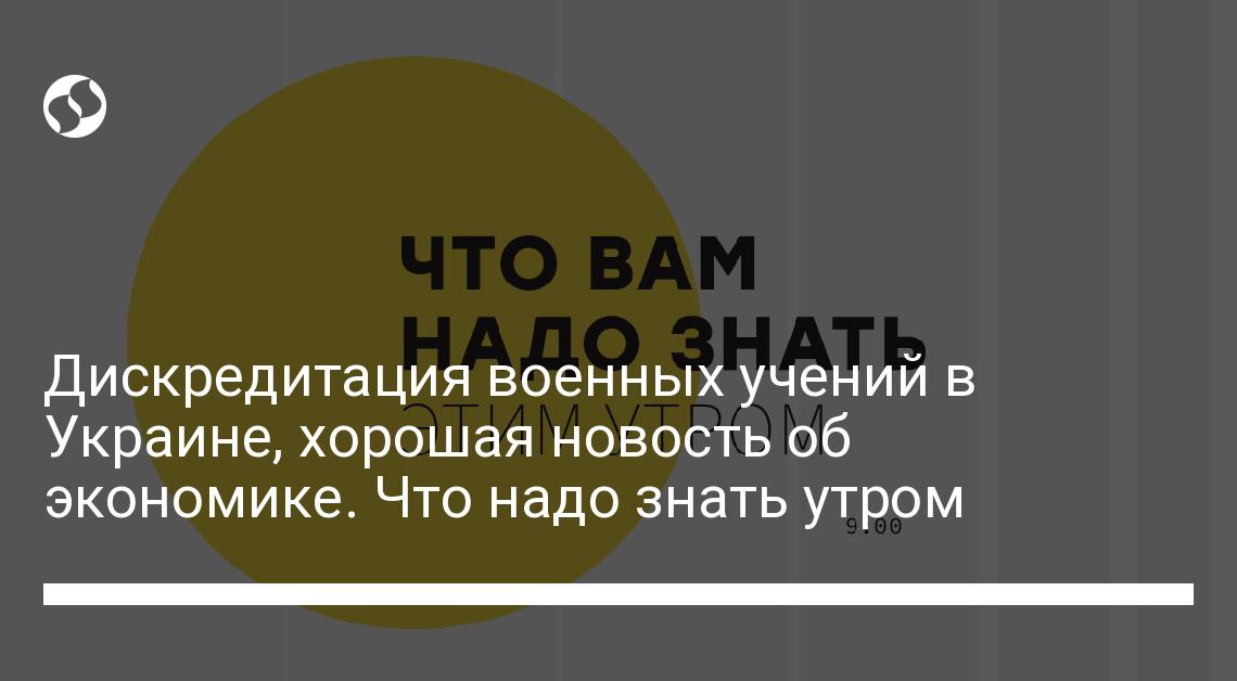 Дискредитация военных учений в Украине, хорошая новость об экономике. Что надо знать утром