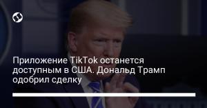 Приложение TikTok останется доступным в США. Дональд Трамп одобрил сделку