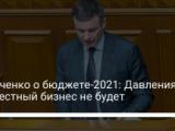 Марченко о бюджете-2021: Давления на честный бизнес не будет