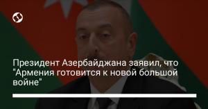 """Президент Азербайджана заявил, что """"Армения готовится к новой большой войне"""""""