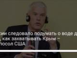 России следовало подумать о воде до того, как захватывать Крым – экс-посол США