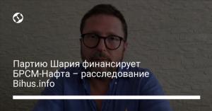 Партию Шария финансирует БРСМ-Нафта – расследование Bihus.info
