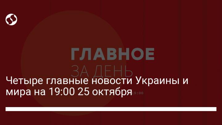 Четыре главные новости Украины и мира на 19:00 25 октября
