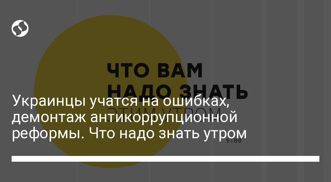 Украинцы учатся на ошибках, демонтаж антикоррупционной реформы. Что надо знать утром