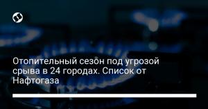 Отопительный сезон под угрозой срыва в 24 городах. Список от Нафтогаза