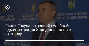 Глава Государственной судебной администрации Холоднюк подал в отставку