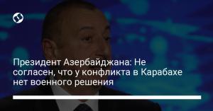 Президент Азербайджана: Не согласен, что у конфликта в Карабахе нет военного решения