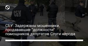 """СБУ: Задержаны мошенники, продававшие """"должности"""" помощников депутатов Слуги народа"""
