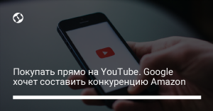Покупать прямо на YouTube. Google хочет составить конкуренцию Amazon