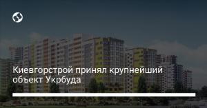 Киевгорстрой принял крупнейший объект Укрбуда