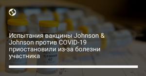 Испытания вакцины Johnson & Johnson против COVID-19 приостановили из-за болезни участника