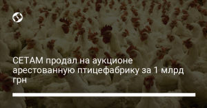 СЕТАМ продал на аукционе арестованную птицефабрику за 1 млрд грн