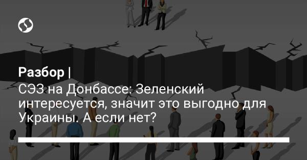 СЭЗ на Донбассе: Зеленский интересуется, значит это выгодно для Украины. А если нет?