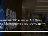 Крупнейшее IPO в мире. Ant Group Джека Ма назвала стартовую цену акций