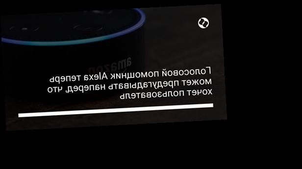 Голосовой помощник Alexa теперь может предугадывать наперед, что хочет пользователь
