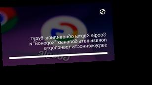 """Google Карты обновились: будут показывать больных """"короной"""" и загруженность транспорта"""