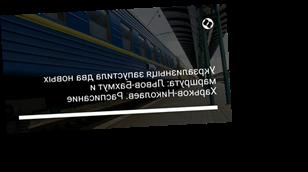 Укрзализныця запустила два новых маршрута: Львов-Бахмут и Харьков-Николаев. Расписание