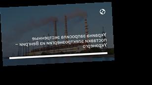 Украина запросила экстренные поставки электроэнергии из Венгрии – Укрэнерго