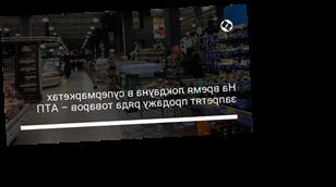 На время локдауна в супермаркетах запретят продажу ряда товаров – АТП