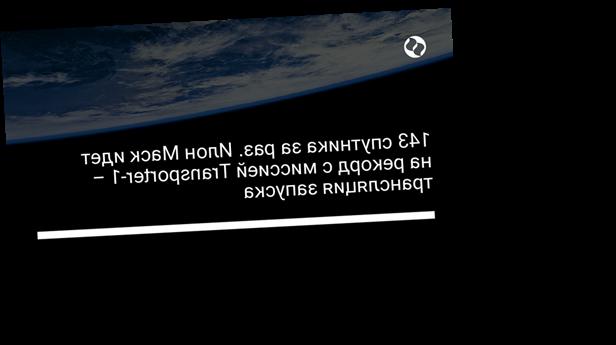 143 спутника за раз. Илон Маск идет на рекорд с миссией Transporter-1 – трансляция запуска