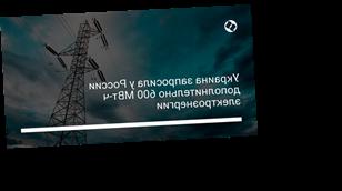 Украина запросила у России дополнительно 600 МВт-ч электроэнергии