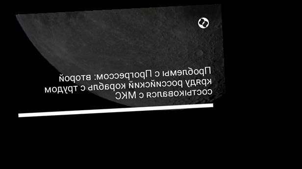 Проблемы с Прогрессом: второй кряду российский корабль с трудом состыковался с МКС