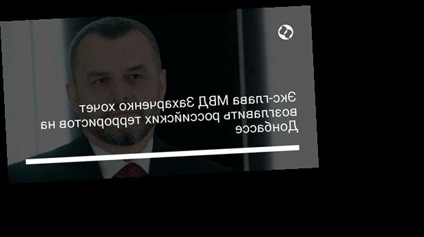 Экс-глава МВД Захарченко хочет возглавить российских террористов на Донбассе