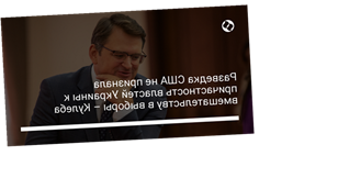Разведка США не признала причастность властей Украины к вмешательству в выборы – Кулеба