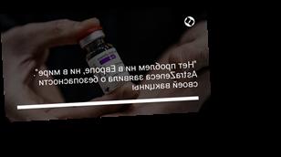 """""""Нет проблем ни в Европе, ни в мире"""". AstraZeneca заявила о безопасности своей вакцины"""