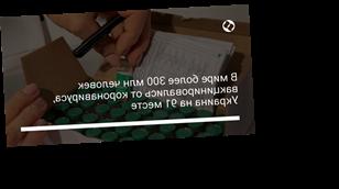 В мире более 300 млн человек вакцинировались от коронавируса, Украина на 91 месте