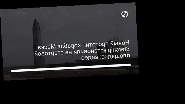 Новый прототип корабля Маска Starship установили на стартовой площадке: видео