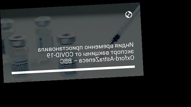 Индия временно приостановила экспорт вакцины от COVID-19 Oxford-AstraZeneca – BBC