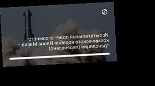 Испытательный полет огромного космического корабля Илона Маска – трансляция (перенесено)