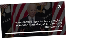 Байден: США не ищут эскалации с Россией, но ее действия повлекут последствия
