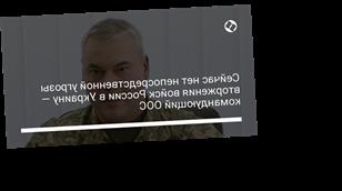 Сейчас нет непосредственной угрозы вторжения войск России в Украину — командующий ООС