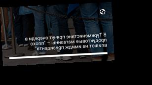"""В Туркменистане прячут очереди в продуктовые магазины – """"плохо влияют на имидж президента"""""""