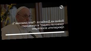 """Война на Донбассе. Папа римский """"с тревогой следит"""" и призывает прекратить эскалацию"""