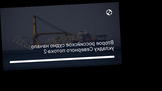Второе российское судно начало укладку Северного потока-2