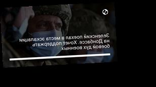 Зеленский поехал в места эскалации на Донбассе. Хочет поддержать боевой дух военных