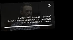Без сна и врачей. Навальный содержится в условиях, равносильных пыткам – правозащитники