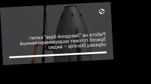 """Работа на """"Звездной базе"""" кипит: SpaceX готовит модернизированный образец Starship – видео"""