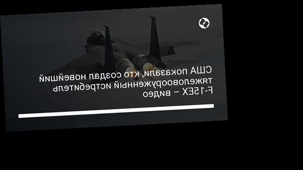 США показали, кто создал новейший тяжеловооруженный истребитель F-15EX – видео