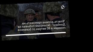 """""""Власть должна приезжать на Донбасс"""". Зеленский побывал на позиции в 80 метрах от боевиков"""